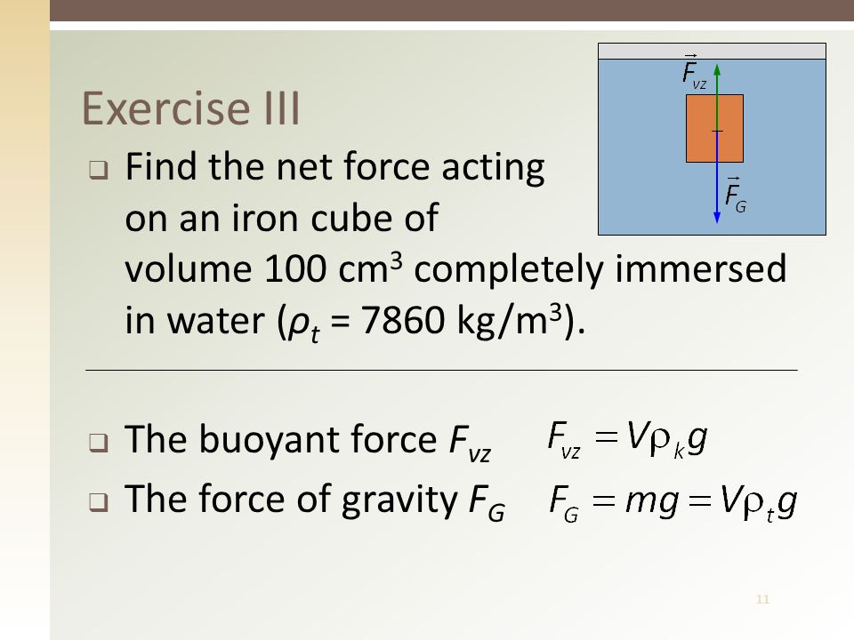 11  Find the net force acting on an iron cube of volume 100 cm 3 completely immersed in water (ρ t = 7860 kg/m 3 ).  The buoyant force F vz  The fo