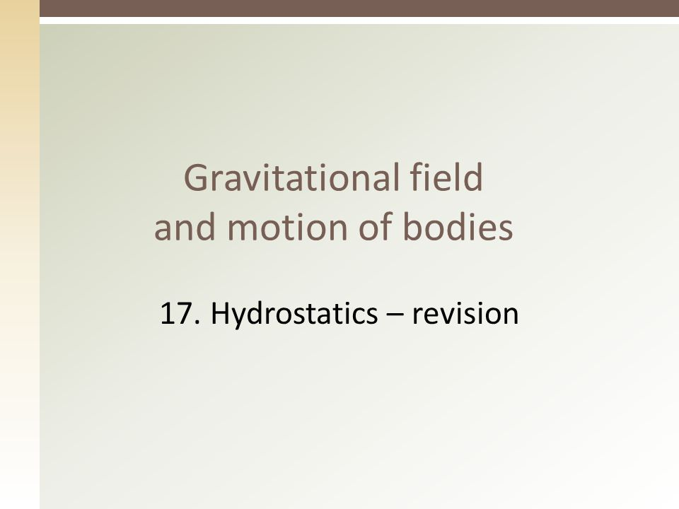Gravitational field and motion of bodies 17. Hydrostatics – revision