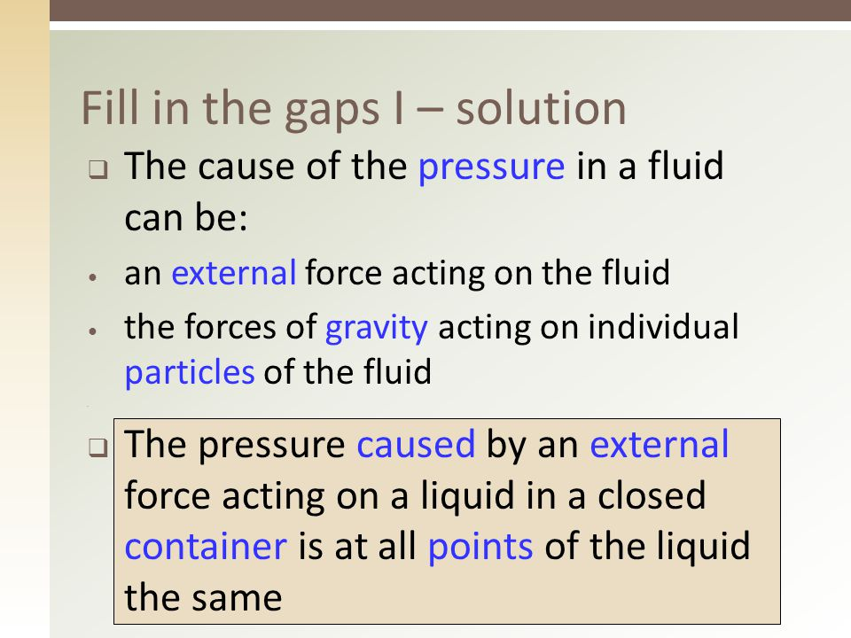 5  The cause of the pressure in a fluid can be: an external force acting on the fluid the forces of gravity acting on individual particles of the fluid  The pressure caused by an external force acting on a liquid in a closed container is at all points of the liquid the same Fill in the gaps I – solution