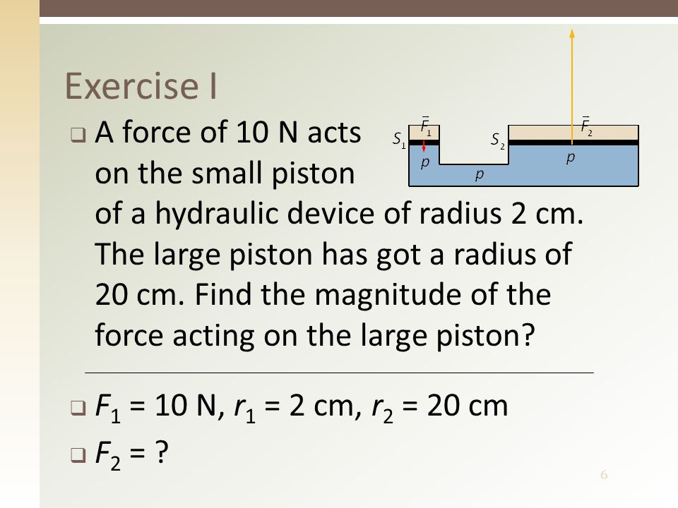 7 Solution I  The area of the small piston is S 1 = π × 2 2 cm 2  The area of the large piston is S 2 = π × 20 2 cm 2  The force acting on the large piston is N