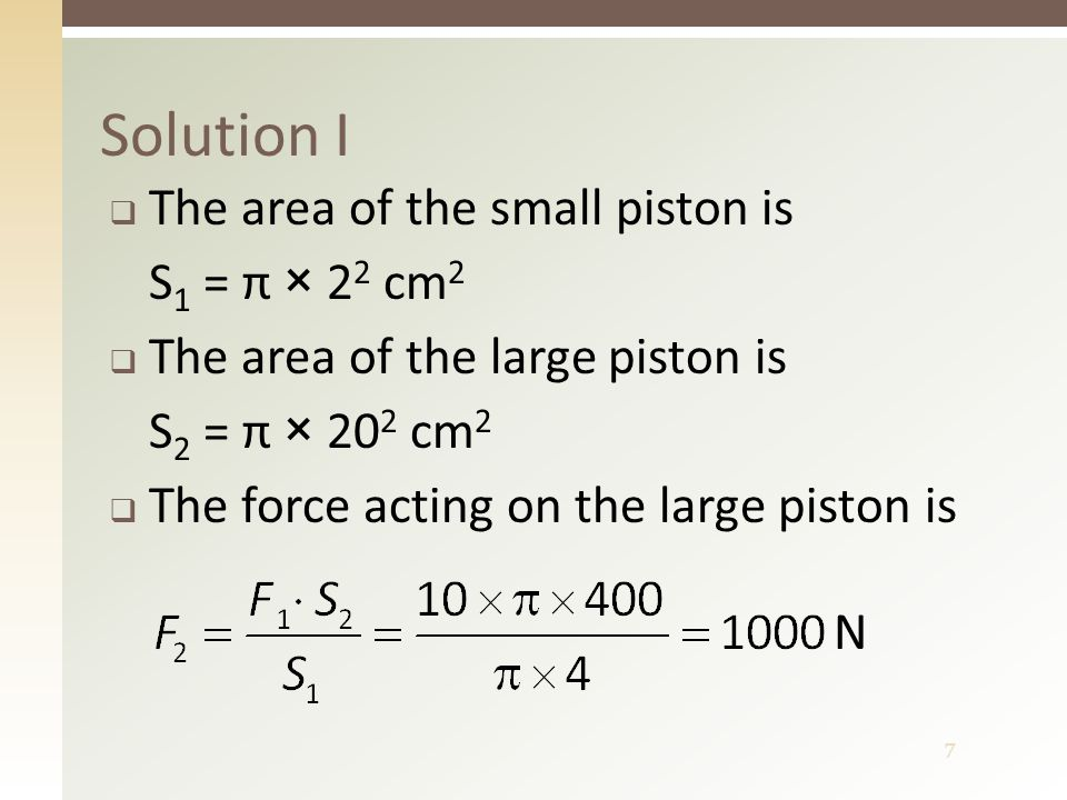 7 Solution I  The area of the small piston is S 1 = π × 2 2 cm 2  The area of the large piston is S 2 = π × 20 2 cm 2  The force acting on the larg