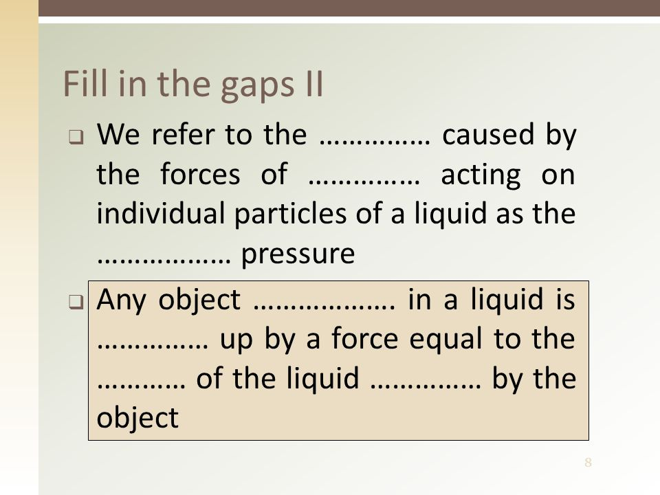 8  We refer to the …………… caused by the forces of …………… acting on individual particles of a liquid as the ……………… pressure  Any object ………………. in a li