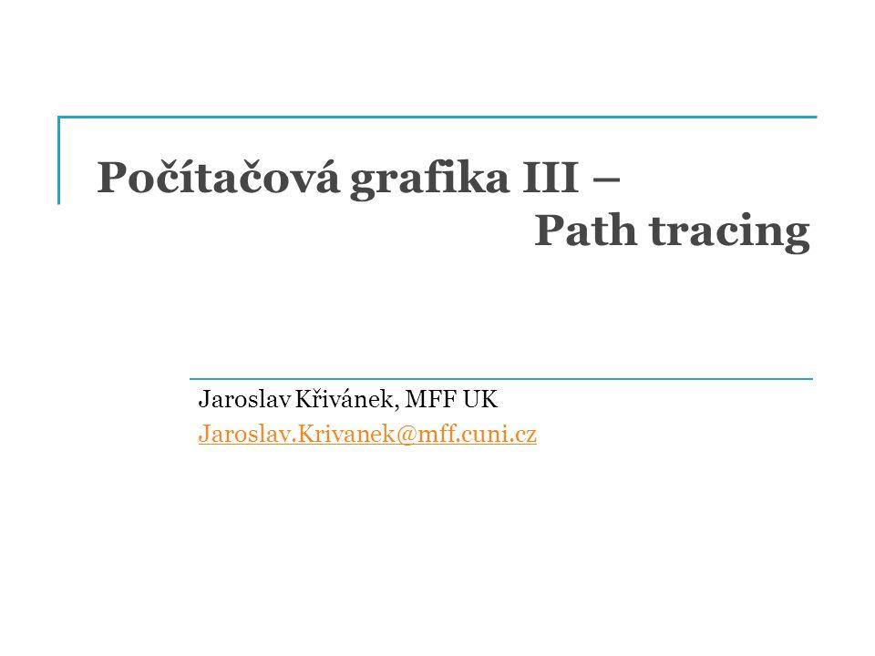 Počítačová grafika III – Path tracing Jaroslav Křivánek, MFF UK Jaroslav.Krivanek@mff.cuni.cz