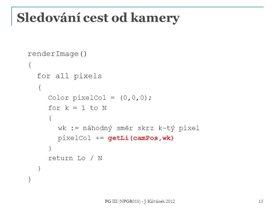 Sledování cest od kamery renderImage() { for all pixels { Color pixelCol = (0,0,0); for k = 1 to N { wk := náhodný směr skrz k-tý pixel pixelCol += getLi(camPos,wk) } return Lo / N } PG III (NPGR010) - J.