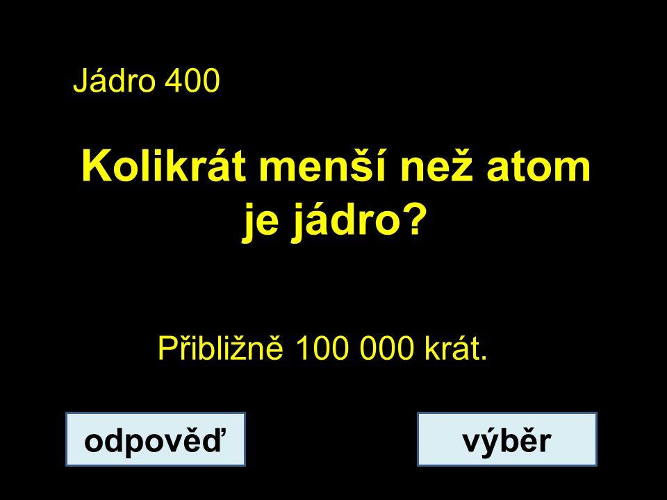 Jádro 400 Kolikrát menší než atom je jádro? odpověďvýběr Přibližně 100 000 krát.