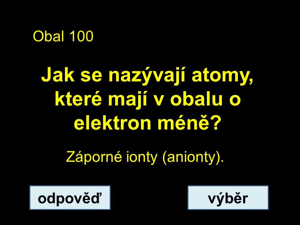 Obal 100 Jak se nazývají atomy, které mají v obalu o elektron méně.