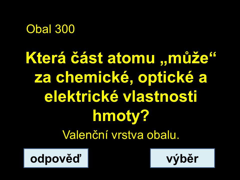 """Obal 300 Která část atomu """"může za chemické, optické a elektrické vlastnosti hmoty."""