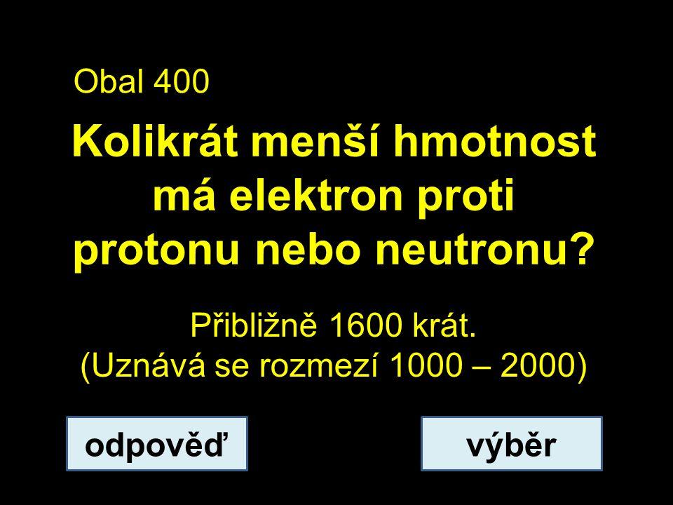Obal 400 Kolikrát menší hmotnost má elektron proti protonu nebo neutronu.