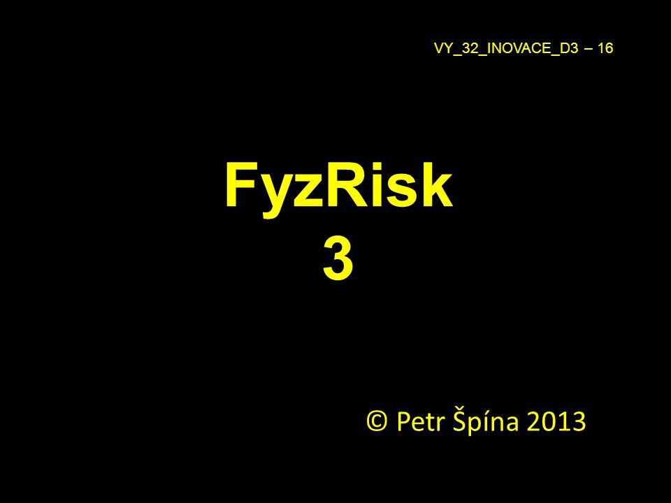 FyzRisk 3 © Petr Špína 2013 VY_32_INOVACE_D3 – 16