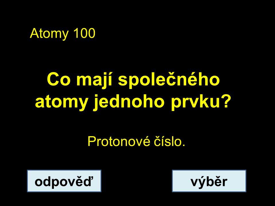 Atomy 100 Co mají společného atomy jednoho prvku? odpověďvýběr Protonové číslo.