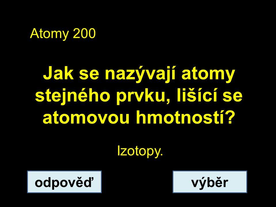 Atomy 200 Jak se nazývají atomy stejného prvku, lišící se atomovou hmotností odpověďvýběr Izotopy.