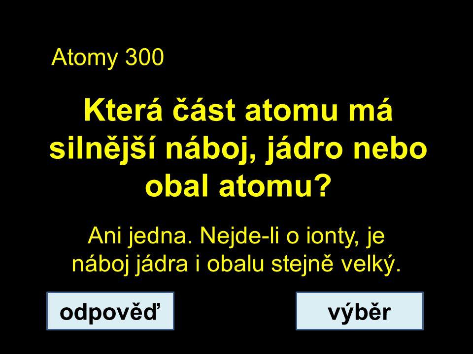 Atomy 300 Která část atomu má silnější náboj, jádro nebo obal atomu.