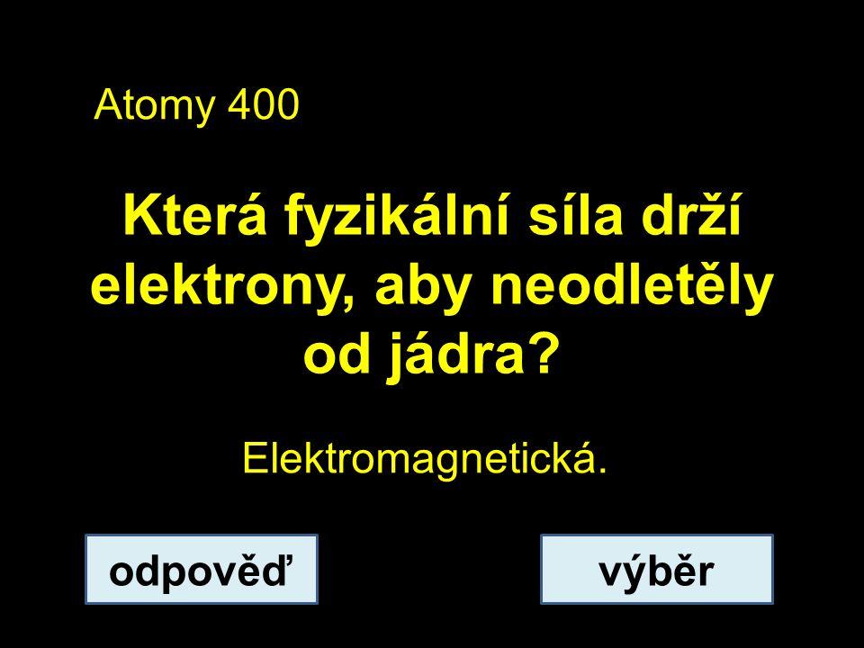 Atomy 400 Která fyzikální síla drží elektrony, aby neodletěly od jádra.