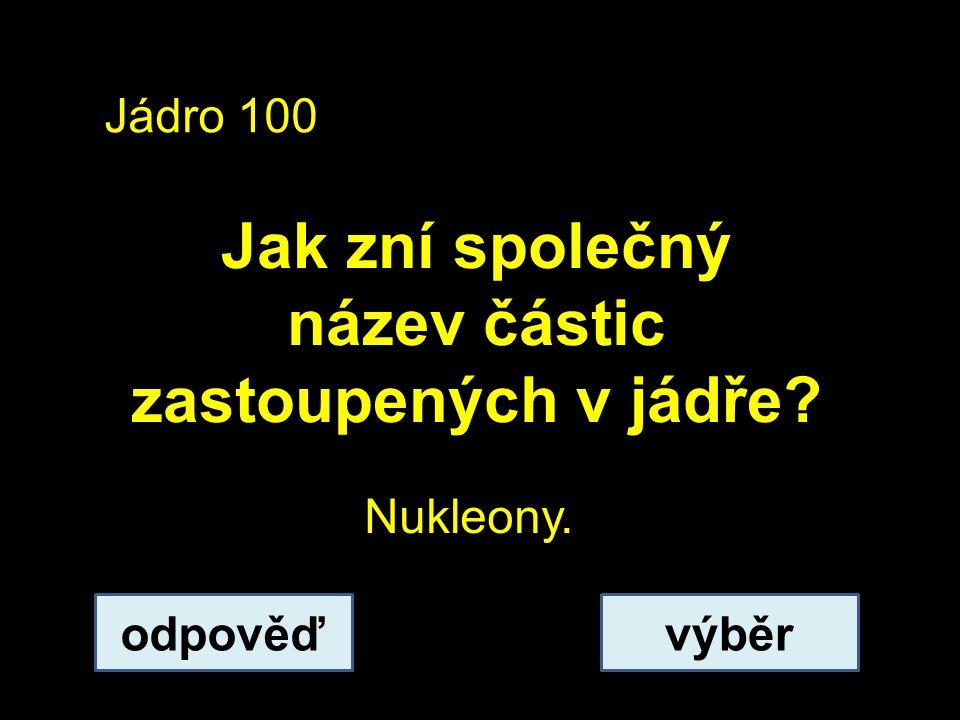 Jádro 100 Jak zní společný název částic zastoupených v jádře odpověďvýběr Nukleony.