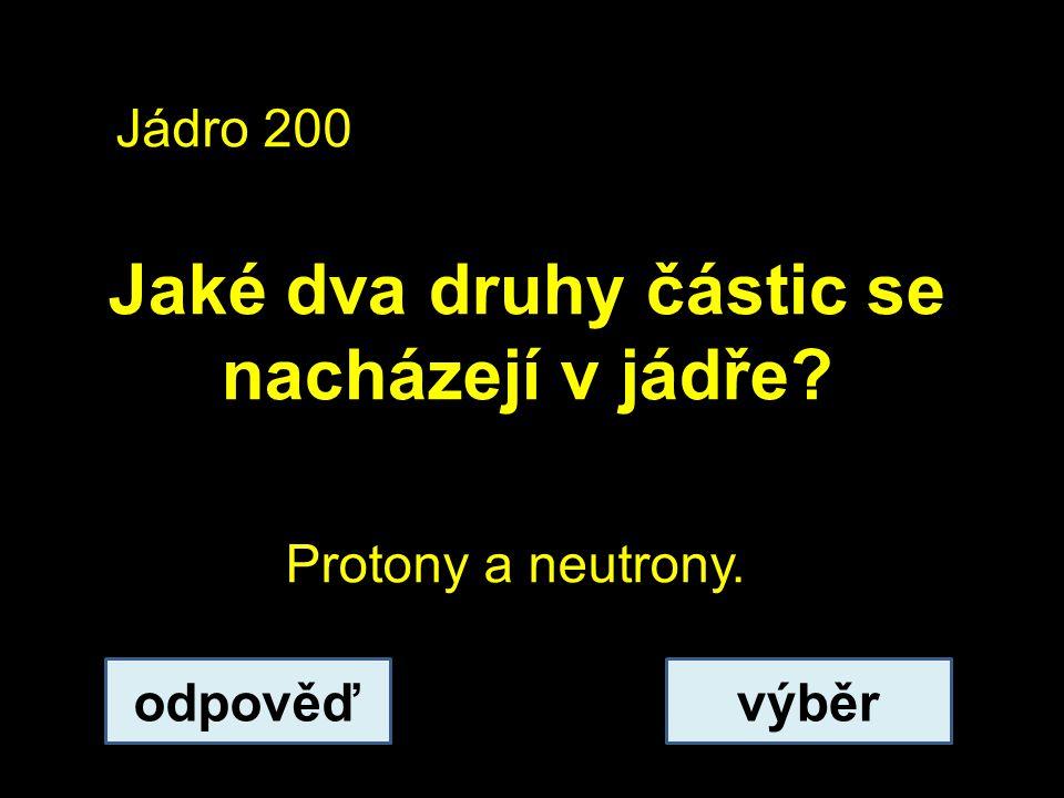 Jádro 200 Jaké dva druhy částic se nacházejí v jádře odpověďvýběr Protony a neutrony.