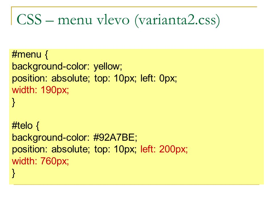 CSS – menu vlevo (varianta2.css) #menu { background-color: yellow; position: absolute; top: 10px; left: 0px; width: 190px; } #telo { background-color: