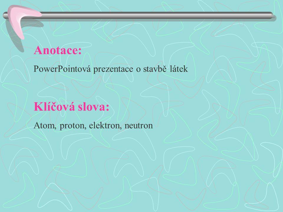 Anotace: PowerPointová prezentace o stavbě látek Klíčová slova: Atom, proton, elektron, neutron