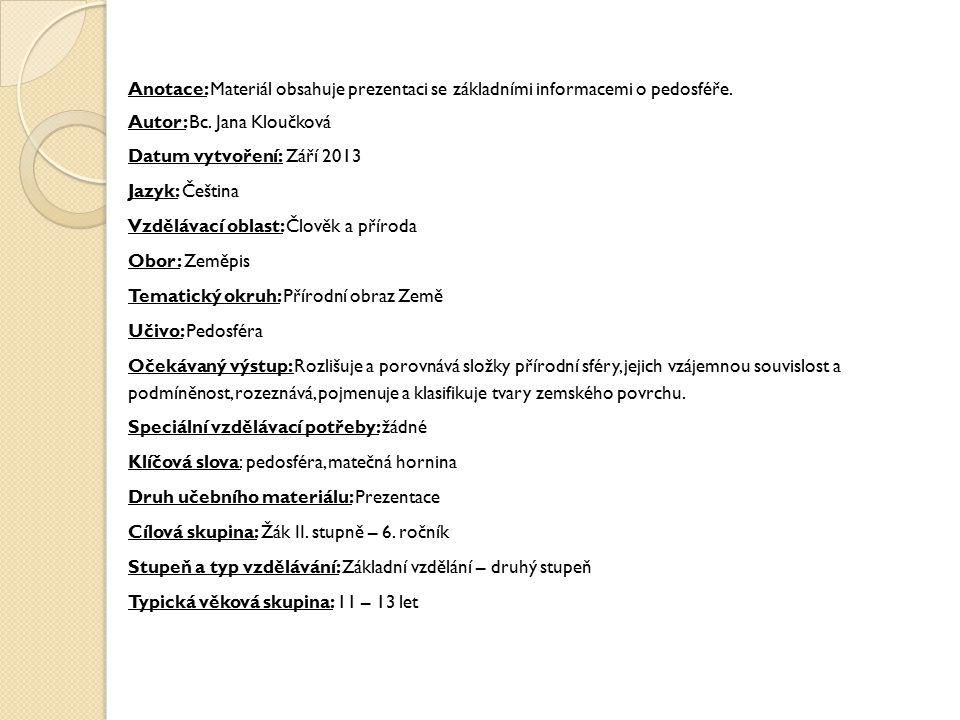 Anotace: Materiál obsahuje prezentaci se základními informacemi o pedosféře. Autor: Bc. Jana Kloučková Datum vytvoření: Září 2013 Jazyk: Čeština Vzděl