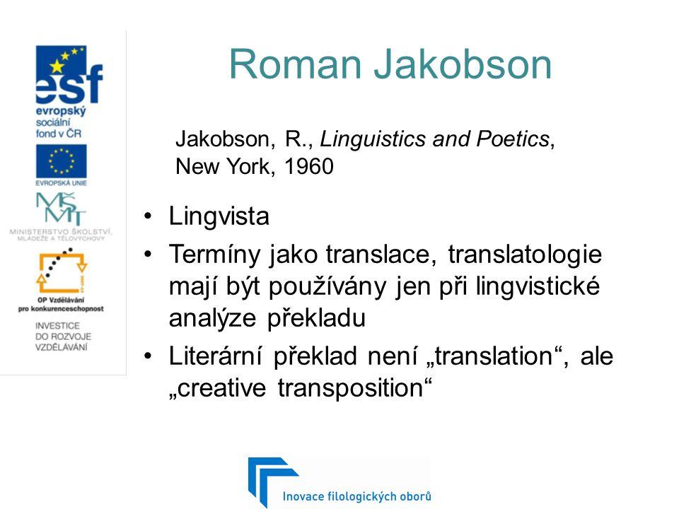 """Roman Jakobson Lingvista Termíny jako translace, translatologie mají být používány jen při lingvistické analýze překladu Literární překlad není """"translation , ale """"creative transposition Jakobson, R., Linguistics and Poetics, New York, 1960"""