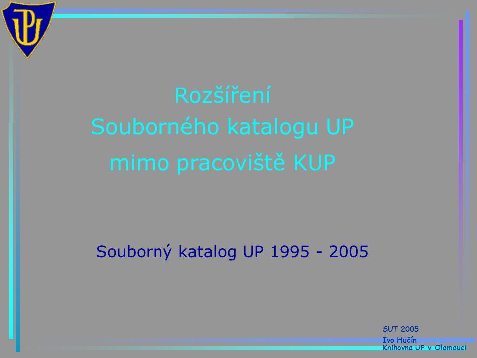 Rozšíření Souborného katalogu UP mimo pracoviště KUP Souborný katalog UP 1995 - 2005 SUT 2005 Ivo Hučín Knihovna UP v Olomouci