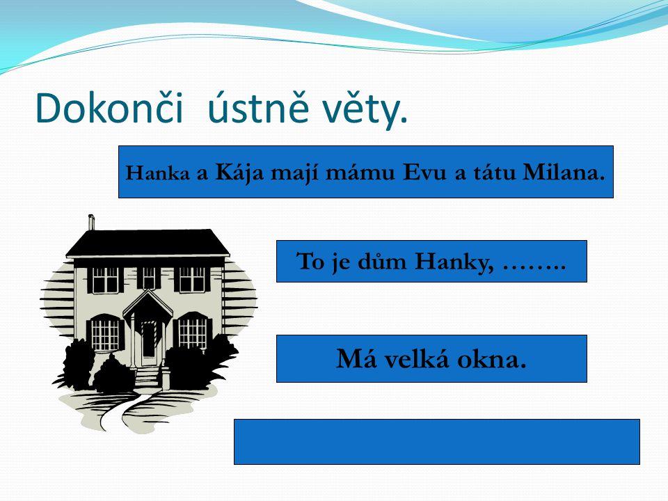 Dokonči ústně věty. Hanka a Kája mají mámu Evu a tátu Milana. To je dům Hanky, …….. Má velká okna.