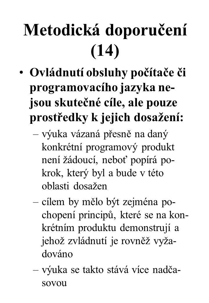 Metodická doporučení (14) Ovládnutí obsluhy počítače či programovacího jazyka ne- jsou skutečné cíle, ale pouze prostředky k jejich dosažení: –výuka vázaná přesně na daný konkrétní programový produkt není žádoucí, neboť popírá po- krok, který byl a bude v této oblasti dosažen –cílem by mělo být zejména po- chopení principů, které se na kon- krétním produktu demonstrují a jehož zvládnutí je rovněž vyža- dováno –výuka se takto stává více nadča- sovou