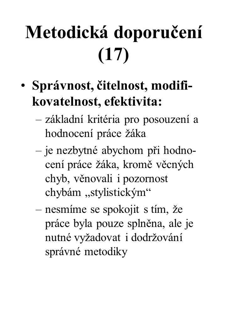 """Metodická doporučení (17) Správnost, čitelnost, modifi- kovatelnost, efektivita: –základní kritéria pro posouzení a hodnocení práce žáka –je nezbytné abychom při hodno- cení práce žáka, kromě věcných chyb, věnovali i pozornost chybám """"stylistickým –nesmíme se spokojit s tím, že práce byla pouze splněna, ale je nutné vyžadovat i dodržování správné metodiky"""