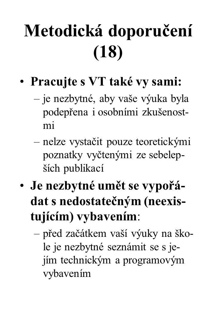 Metodická doporučení (18) Pracujte s VT také vy sami: –je nezbytné, aby vaše výuka byla podepřena i osobními zkušenost- mi –nelze vystačit pouze teoretickými poznatky vyčtenými ze sebelep- ších publikací Je nezbytné umět se vypořá- dat s nedostatečným (neexis- tujícím) vybavením: –před začátkem vaší výuky na ško- le je nezbytné seznámit se s je- jím technickým a programovým vybavením