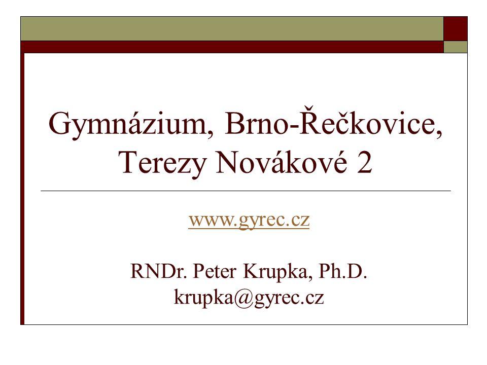 Gymnázium, Brno-Řečkovice, Terezy Novákové 2 www.gyrec.cz www.gyrec.cz RNDr. Peter Krupka, Ph.D. krupka@gyrec.cz