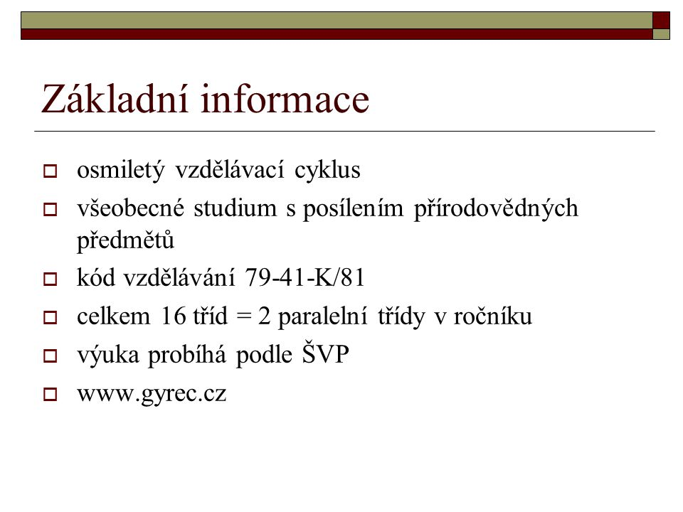 Základní informace  osmiletý vzdělávací cyklus  všeobecné studium s posílením přírodovědných předmětů  kód vzdělávání 79-41-K/81  celkem 16 tříd = 2 paralelní třídy v ročníku  výuka probíhá podle ŠVP  www.gyrec.cz