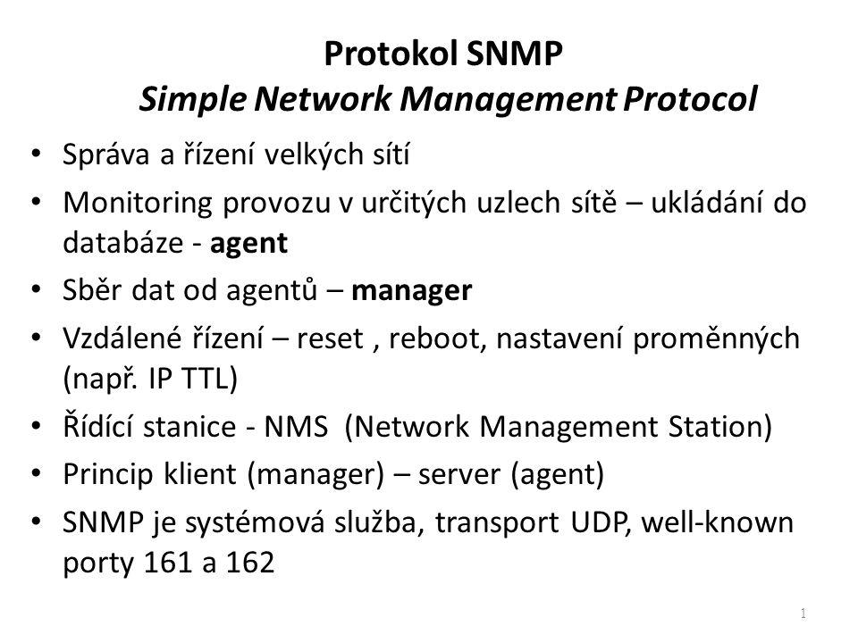 Protokol SNMP Simple Network Management Protocol Správa a řízení velkých sítí Monitoring provozu v určitých uzlech sítě – ukládání do databáze - agent Sběr dat od agentů – manager Vzdálené řízení – reset, reboot, nastavení proměnných (např.