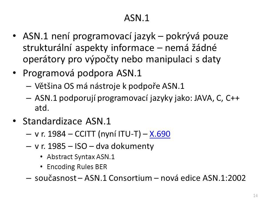 ASN.1 ASN.1 není programovací jazyk – pokrývá pouze strukturální aspekty informace – nemá žádné operátory pro výpočty nebo manipulaci s daty Programová podpora ASN.1 – Většina OS má nástroje k podpoře ASN.1 – ASN.1 podporují programovací jazyky jako: JAVA, C, C++ atd.