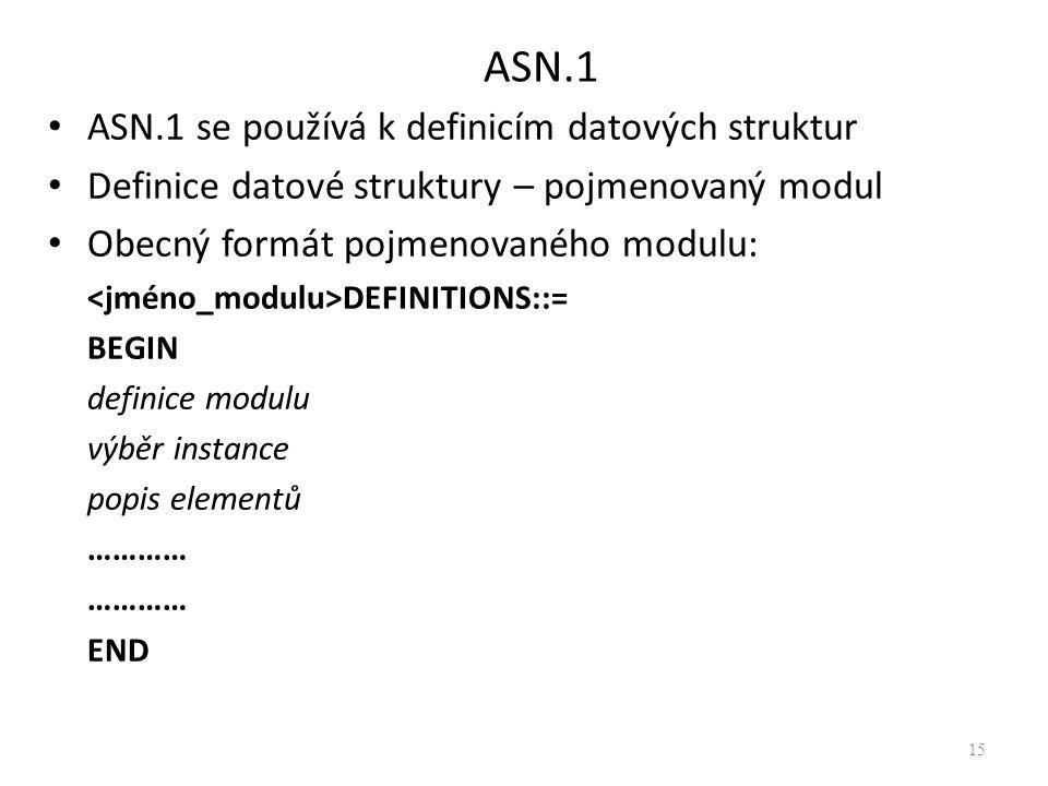 ASN.1 ASN.1 se používá k definicím datových struktur Definice datové struktury – pojmenovaný modul Obecný formát pojmenovaného modulu: DEFINITIONS::= BEGIN definice modulu výběr instance popis elementů ………… END 15