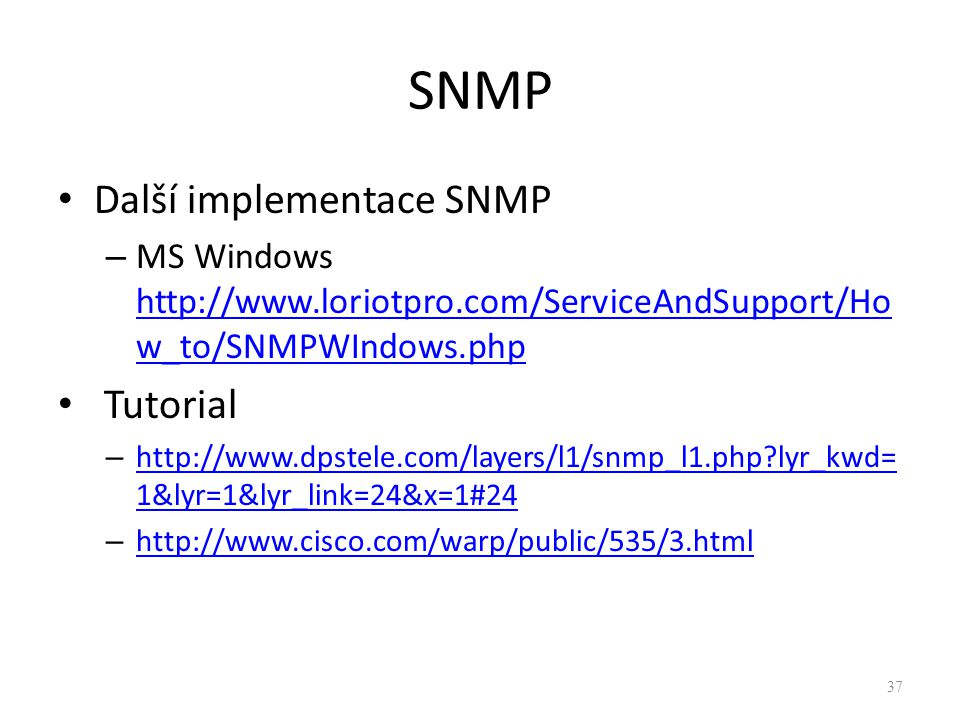 SNMP Další implementace SNMP – MS Windows http://www.loriotpro.com/ServiceAndSupport/Ho w_to/SNMPWIndows.php http://www.loriotpro.com/ServiceAndSupport/Ho w_to/SNMPWIndows.php Tutorial – http://www.dpstele.com/layers/l1/snmp_l1.php lyr_kwd= 1&lyr=1&lyr_link=24&x=1#24 http://www.dpstele.com/layers/l1/snmp_l1.php lyr_kwd= 1&lyr=1&lyr_link=24&x=1#24 – http://www.cisco.com/warp/public/535/3.html http://www.cisco.com/warp/public/535/3.html 37