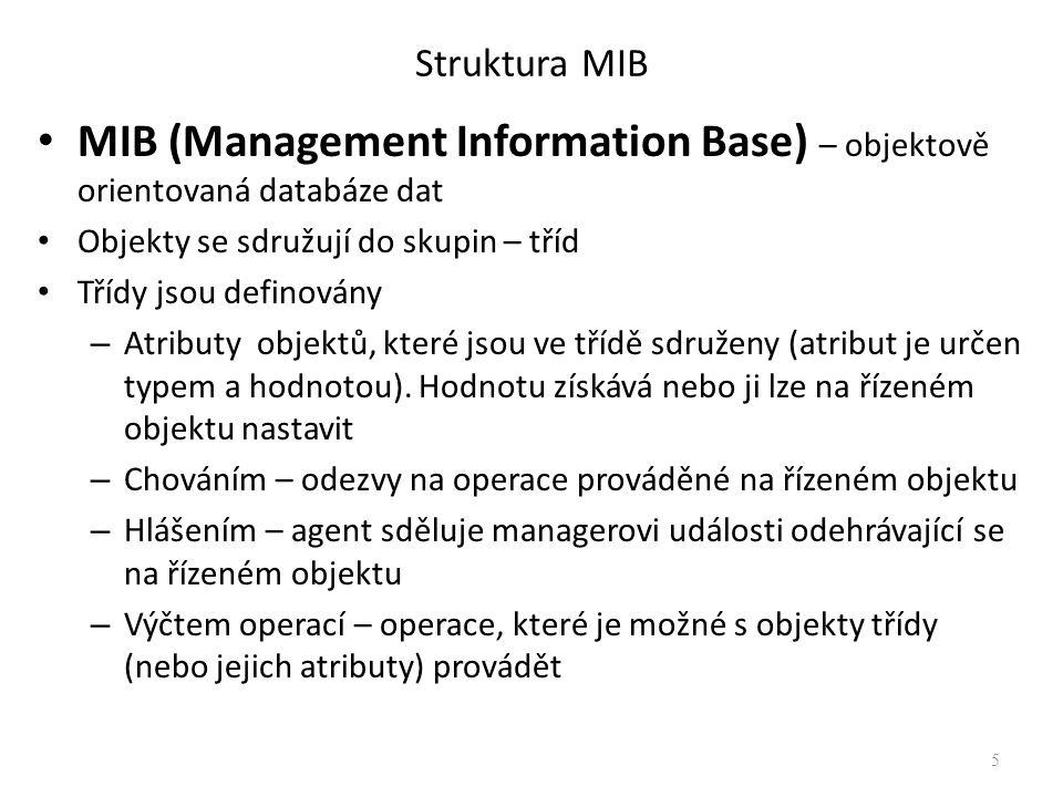 Struktura MIB Za správu MIB je zodpovědný agent (SNMP server), manager (SNMP klient) může požadovat nebo nastavovat hodnoty SNMP server (agent) udržuje databázi MIB, na vyžádání SNMP klienta (managera) odešle hodnoty objektů nebo je nastaví na vyžadovanou hodnotu (pokud je zápis povolen) Řízené objekty jsou jednoznačně identifikovány jménem objektu iso.org.dod.internet.mgmt.mib-2.udp.udpInDatagrams 6 1.3.6.1.2.1.7.1 Identifikátorem objektu