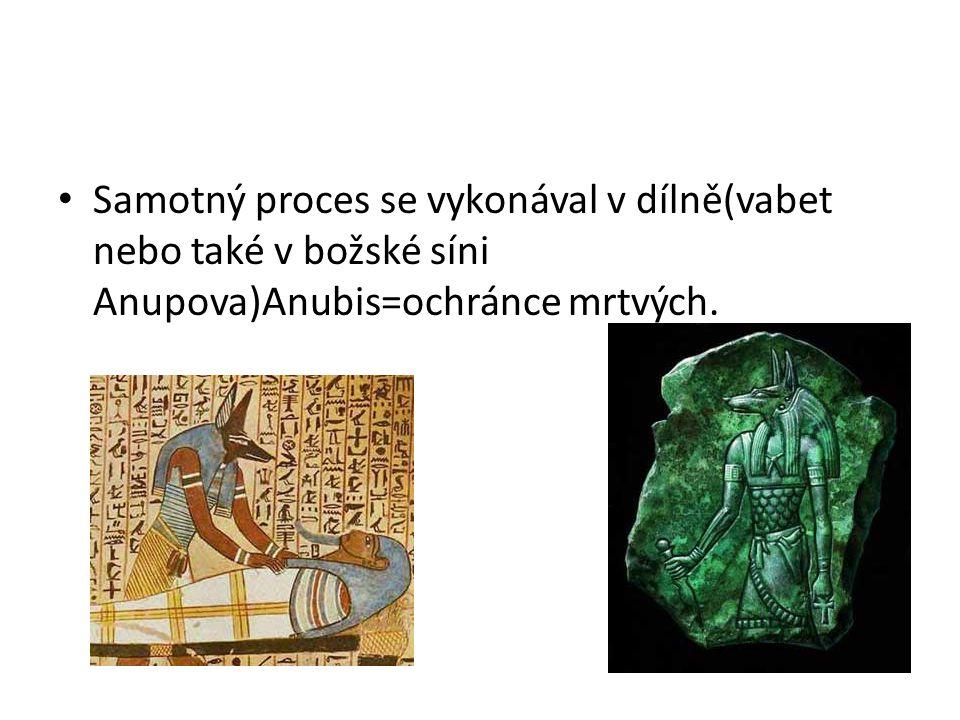 Samotný proces se vykonával v dílně(vabet nebo také v božské síni Anupova)Anubis=ochránce mrtvých.