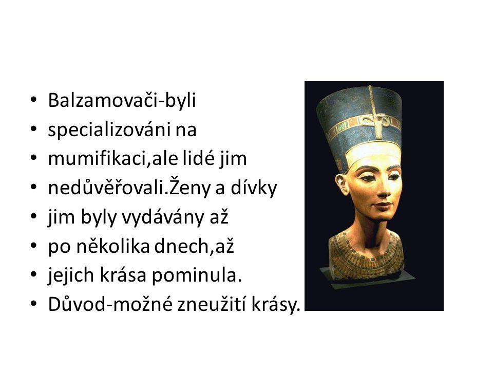 Balzamovači-byli specializováni na mumifikaci,ale lidé jim nedůvěřovali.Ženy a dívky jim byly vydávány až po několika dnech,až jejich krása pominula.