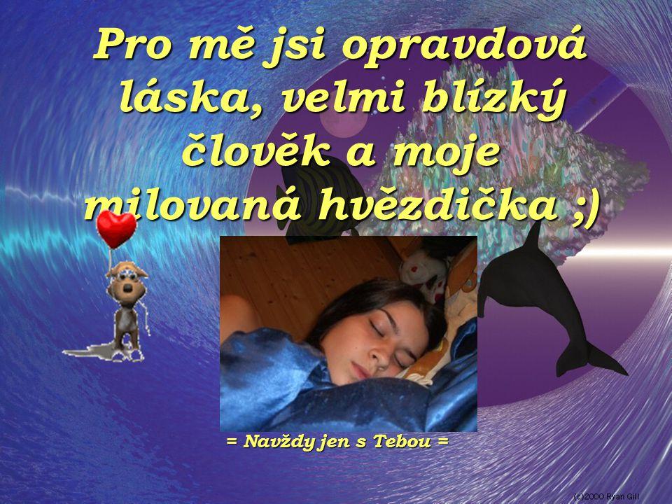 Pro mě jsi opravdová láska, velmi blízký člověk a moje milovaná hvězdička ;) = Navždy jen s Tebou =