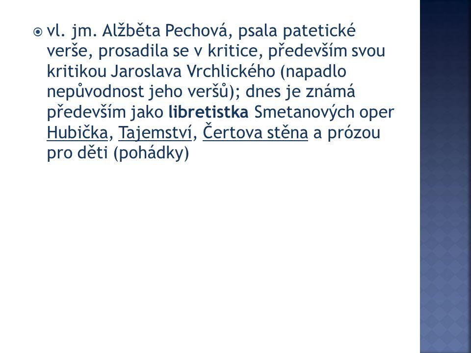  vl. jm. Alžběta Pechová, psala patetické verše, prosadila se v kritice, především svou kritikou Jaroslava Vrchlického (napadlo nepůvodnost jeho verš
