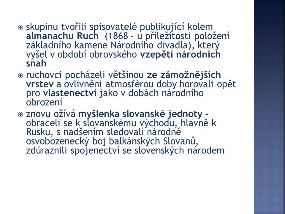 sskupinu tvořili spisovatelé publikující kolem almanachu Ruch (1868 - u příležitosti položení základního kamene Národního divadla), který vyšel v období obrovského vzepětí národních snah rruchovci pocházeli většinou ze zámožnějších vrstev a ovlivněni atmosférou doby horovali opět pro vlastenectví jako v dobách národního obrození zznovu ožívá myšlenka slovanské jednoty - obraceli se k slovanskému východu, hlavně k Rusku, s nadšením sledovali národně osvobozenecký boj balkánských Slovanů, zdůraznili spojenectví se slovenských národem