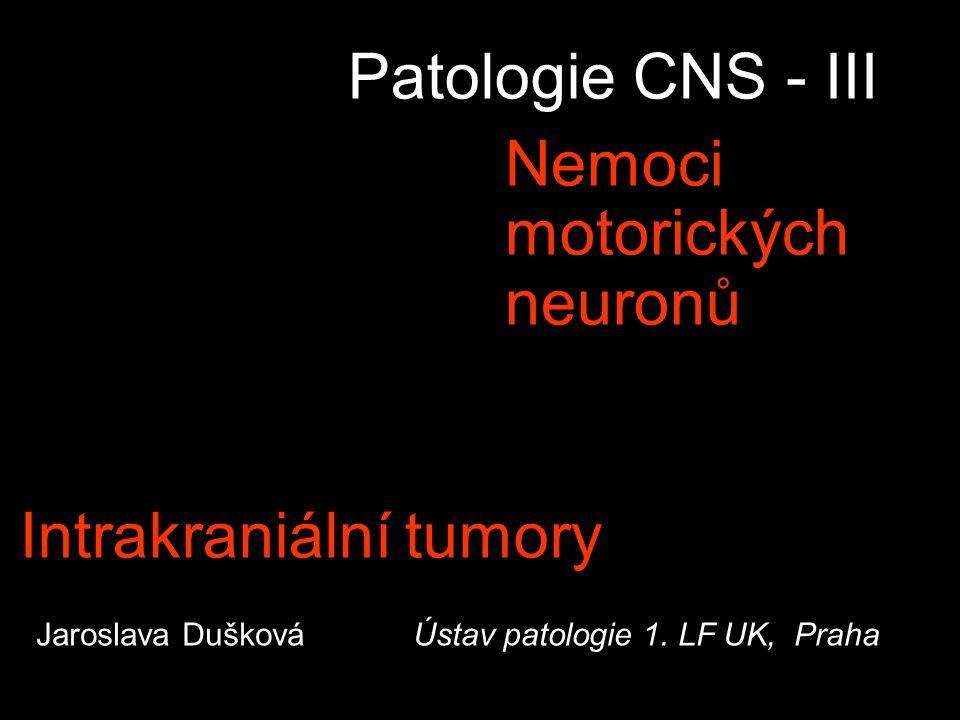 Patologie CNS - III Nemoci motorických neuronů Jaroslava Dušková Ústav patologie 1. LF UK, Praha Intrakraniální tumory