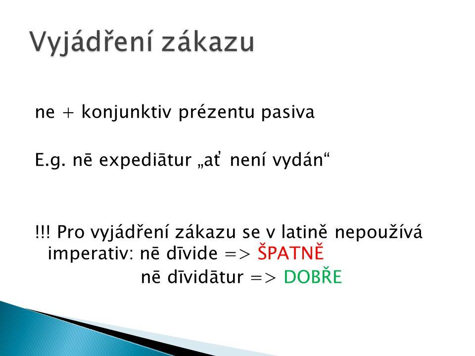 """ne + konjunktiv prézentu pasiva E.g. nē expediātur """"ať není vydán"""" !!! Pro vyjádření zákazu se v latině nepoužívá imperativ: nē dīvide => ŠPATNĚ nē dī"""