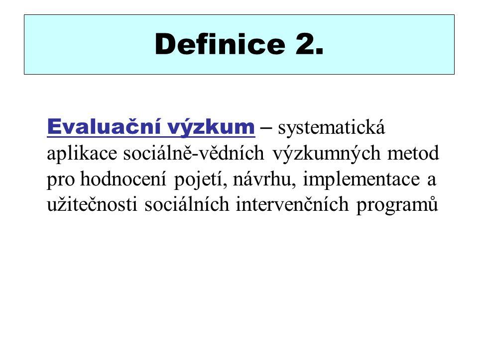 Definice 2. Evaluační výzkum – systematická aplikace sociálně-vědních výzkumných metod pro hodnocení pojetí, návrhu, implementace a užitečnosti sociál