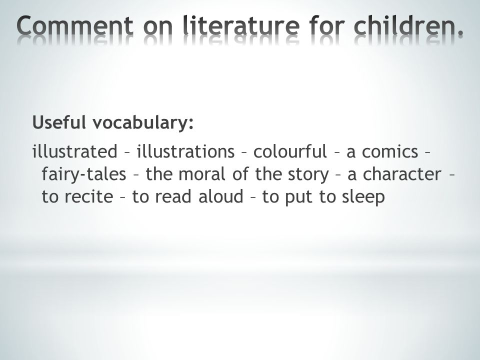 Useful vocabulary: illustrated – illustrations – colourful – a comics – fairy-tales – the moral of the story – a character – to recite – to read aloud – to put to sleep