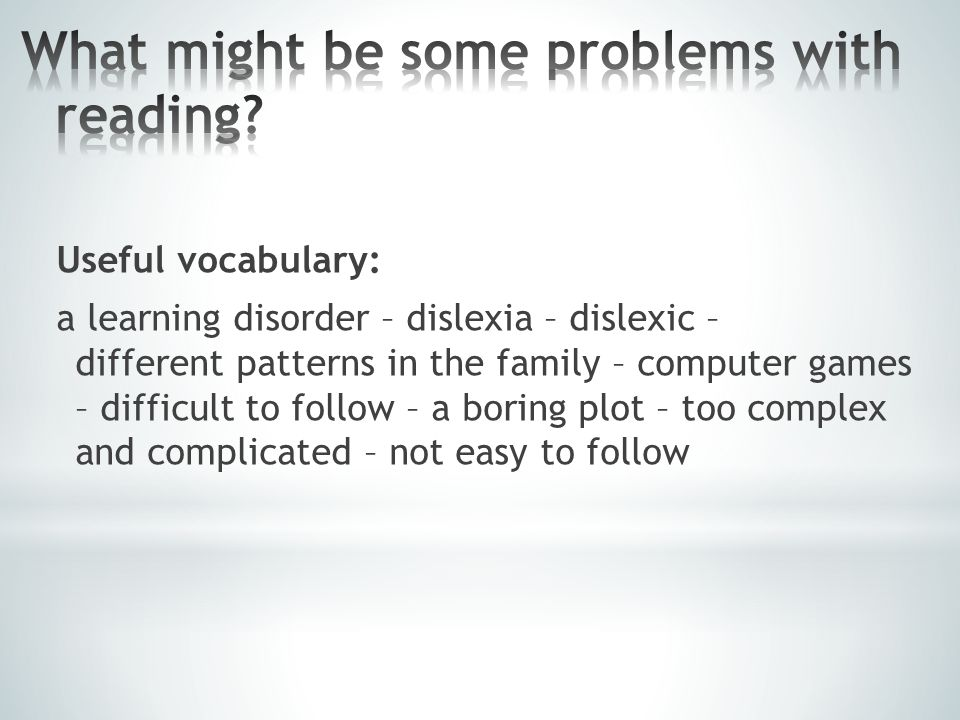 Useful vocabulary: a learning disorder – dislexia – dislexic – different patterns in the family – computer games – difficult to follow – a boring plot – too complex and complicated – not easy to follow