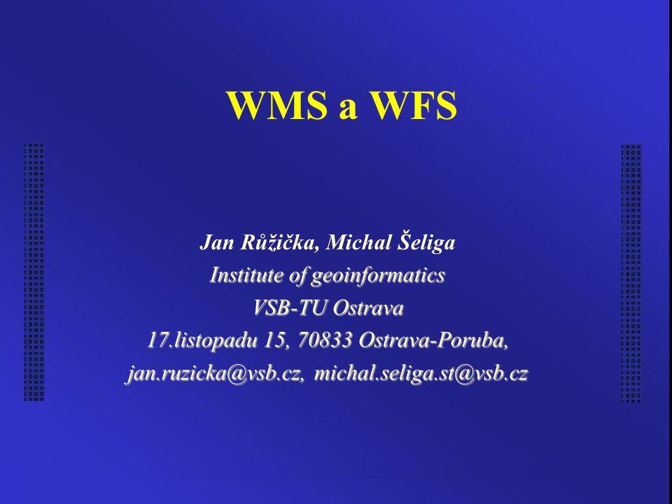 WMS a WFS Jan Růžička, Michal Šeliga Institute of geoinformatics VSB-TU Ostrava 17.listopadu 15, 70833 Ostrava-Poruba, jan.ruzicka@vsb.cz, michal.seliga.st@vsb.cz