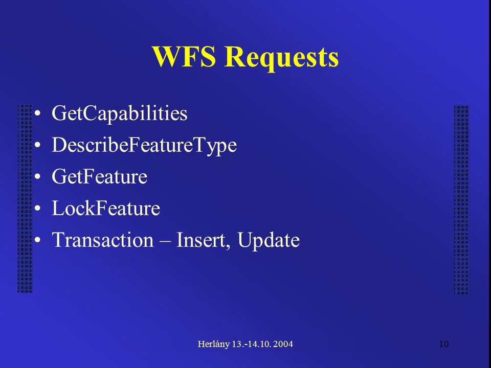 10 WFS Requests GetCapabilities DescribeFeatureType GetFeature LockFeature Transaction – Insert, Update Herlány 13.-14.10. 2004