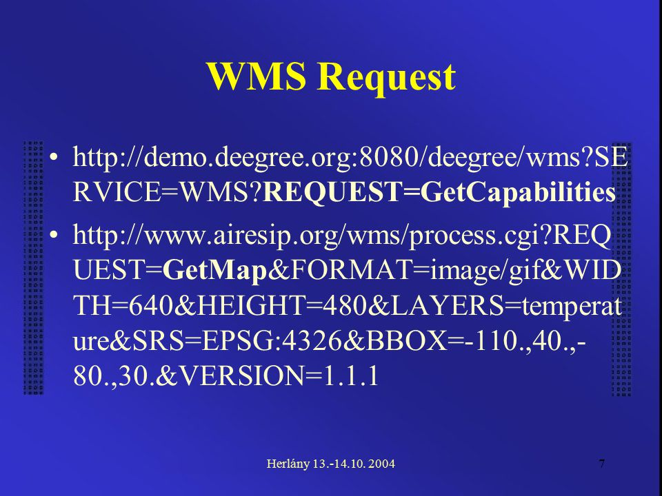 7 WMS Request http://demo.deegree.org:8080/deegree/wms?SE RVICE=WMS?REQUEST=GetCapabilities http://www.airesip.org/wms/process.cgi?REQ UEST=GetMap&FORMAT=image/gif&WID TH=640&HEIGHT=480&LAYERS=temperat ure&SRS=EPSG:4326&BBOX=-110.,40.,- 80.,30.&VERSION=1.1.1 Herlány 13.-14.10.