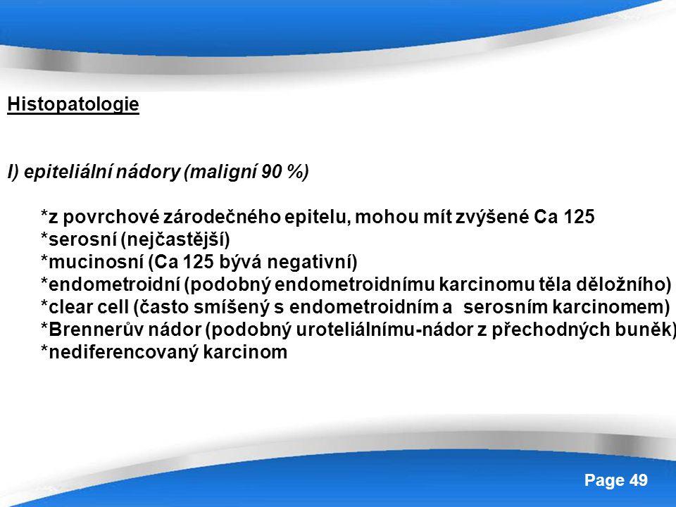 Powerpoint Templates Page 49 Histopatologie I) epiteliální nádory (maligní 90 %) *z povrchové zárodečného epitelu, mohou mít zvýšené Ca 125 *serosní (