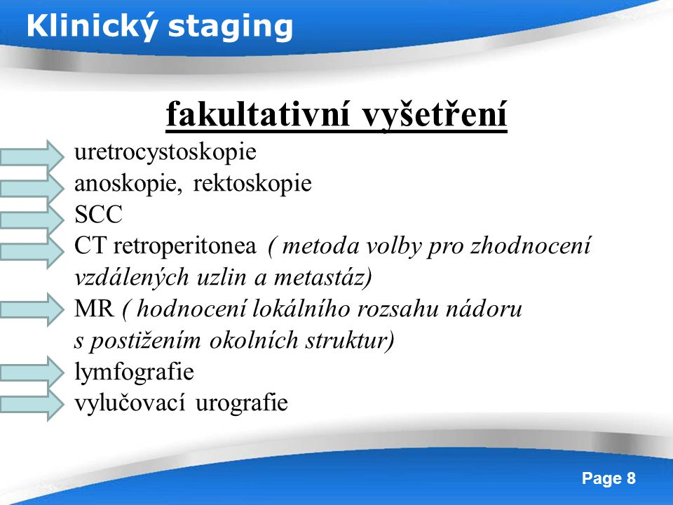 Powerpoint Templates Page 8 fakultativní vyšetření uretrocystoskopie anoskopie, rektoskopie SCC CT retroperitonea ( metoda volby pro zhodnocení vzdále